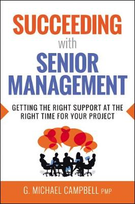 Succeeding with Senior Management: Getting the Right Support at the Right Time for Your Project (Paperback)