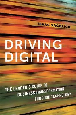Driving Digital: The Leader's Guide to Business Transformation Through Technology (Hardback)