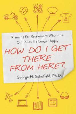 How Do I Get There from Here? Planning for Retirement When the Old Rules No Longer Apply (Paperback)