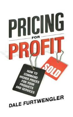 Pricing for Profit: How to Command Higher Prices for Your Products and Services (Hardback)