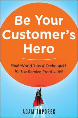 Be Your Customer's Hero: Real-World Tips and   Techniques for the Service Front Lines (Paperback)