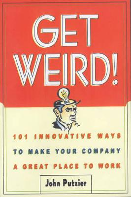 Get Weird!: 101 Innovative Ways to Make Your Company a Great Place to Work (Paperback)