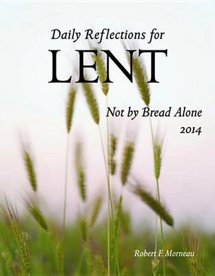 Not by Bread Alone 2014: Daily Reflections for Lent (Paperback)