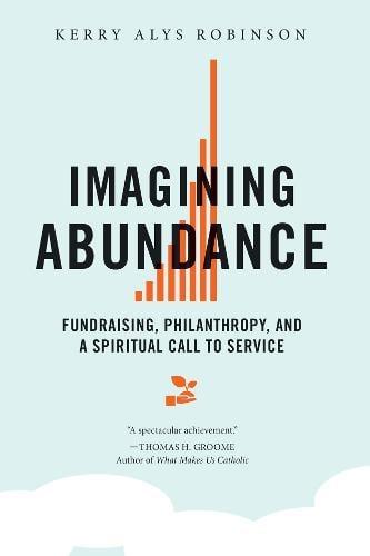 Imagining Abundance: Fundraising, Philanthropy, and a Spiritual Call to Service (Paperback)