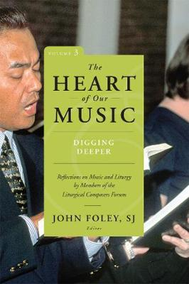 The Heart of Our Music: Digging Deeper: Reflections on Music and Liturgy by Members of the Liturgical Composers Forum (Paperback)