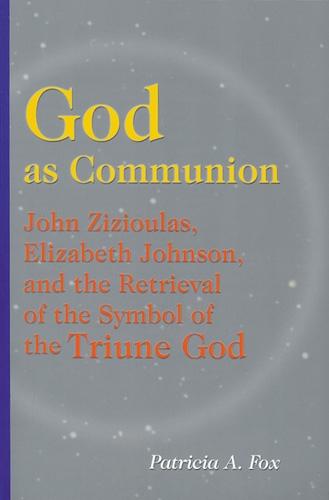 God as Communion: John Zizioulas, Elizabeth Johnson, and the Retrieval of the Symbol of the Triune God (Paperback)