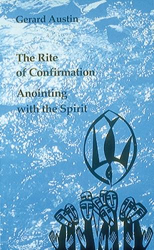 Anointing with the Spirit: The Rite of Confirmation/The Use of Oil and Chrism (Paperback)