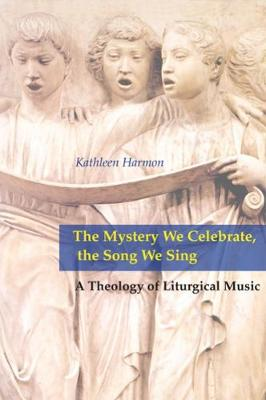 The Mystery We Celebrate, the Song We Sing: A Theology of Liturgical Music (Paperback)