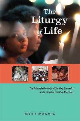 The Liturgy of Life: The Interrelationship of Sunday Eucharist and Everyday Worship Practices (Paperback)
