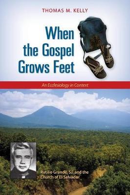 When the Gospel Grows Feet: Rutilio Grande, SJ, and the Church of El Salvador; An Ecclesiology in Context (Paperback)