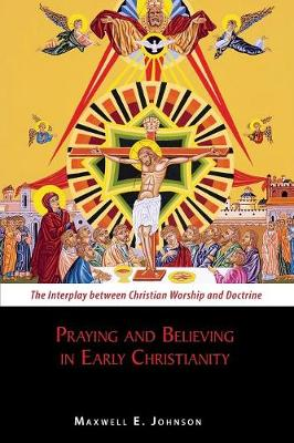Praying and Believing in Early Christianity: The Interplay between Christian Worship and Doctrine (Paperback)