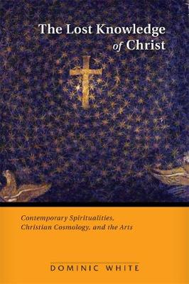 The Lost Knowledge of Christ: Contemporary Spiritualities, Christian Cosmology, and the Arts (Paperback)