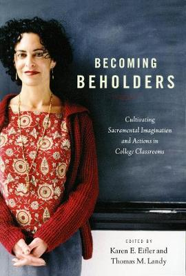 Becoming Beholders: Cultivating Sacramental Imagination and Actions in College Classrooms (Paperback)