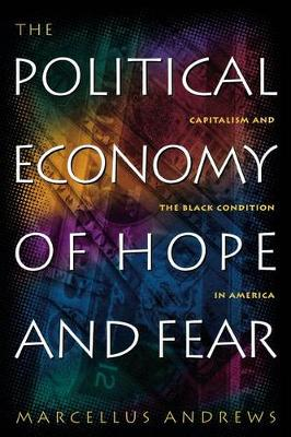 The Political Economy of Hope and Fear: Capitalism and the Black Condition in America (Hardback)