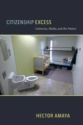 Citizenship Excess: Latino/as, Media, and the Nation - Critical Cultural Communication (Hardback)