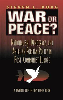 War or Peace?: Nationalism, Democracy, and American Foreign Policy in Post- Communist Europe (Hardback)