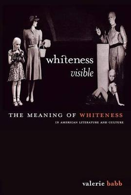 Whiteness Visible: The Meaning of Whiteness in American Literature (Hardback)