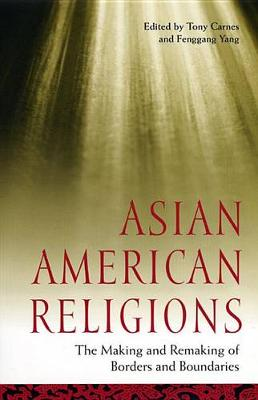 Asian American Religions: The Making and Remaking of Borders and Boundaries - Religion, Race, and Ethnicity (Hardback)