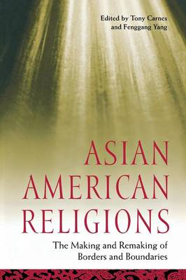 Asian American Religions: The Making and Remaking of Borders and Boundaries - Religion, Race, and Ethnicity (Paperback)