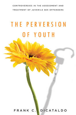 The Perversion of Youth: Controversies in the Assessment and Treatment of Juvenile Sex Offenders - Psychology and Crime (Hardback)