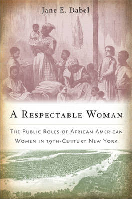 A Respectable Woman: The Public Roles of African American Women in 19th-Century New York (Hardback)