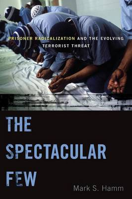 The Spectacular Few: Prisoner Radicalization and the Evolving Terrorist Threat - Alternative Criminology (Paperback)