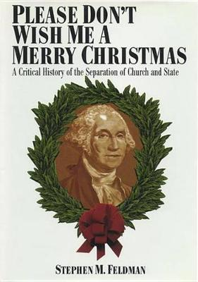 Please Don't Wish Me a Merry Christmas: A Critical History of the Separation of Church and State - Critical America (Hardback)