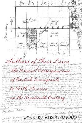 Authors of Their Lives: The Personal Correspondence of British Immigrants to North America in the Nineteenth Century (Paperback)