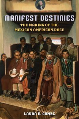 Manifest Destinies, Second Edition: The Making of the Mexican American Race (Paperback)