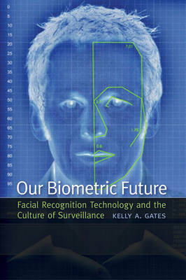 Our Biometric Future: Facial Recognition Technology and the Culture of Surveillance - Critical Cultural Communication (Hardback)