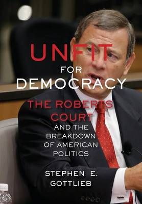 Unfit for Democracy: The Roberts Court and the Breakdown of American Politics (Hardback)