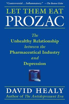 Let Them Eat Prozac: The Unhealthy Relationship Between the Pharmaceutical Industry and Depression (Paperback)