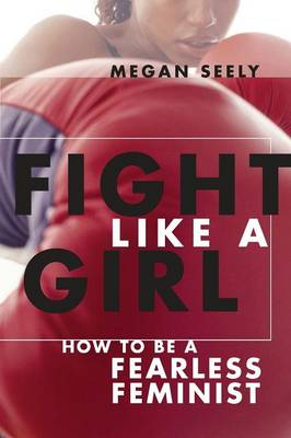 Fight Like a Girl: How to Be a Fearless Feminist (Paperback)