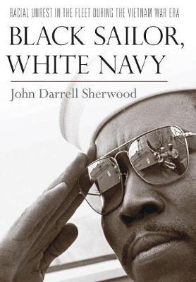 Black Sailor, White Navy: Racial Unrest in the Fleet during the Vietnam War Era (Hardback)
