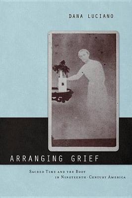 Arranging Grief: Sacred Time and the Body in Nineteenth-Century America - Sexual Cultures (Hardback)