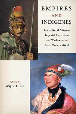 Empires and Indigenes: Intercultural Alliance, Imperial Expansion, and Warfare in the Early Modern World - Warfare and Culture (Paperback)