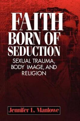 Faith Born of Seduction: Sexual Trauma, Body Image, and Religion (Hardback)