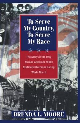 To Serve My Country, to Serve My Race: The Story of the Only African-American WACS Stationed Overseas During World War II (Hardback)