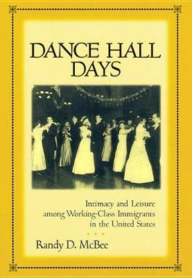 Dance Hall Days: Intimacy and Leisure Among Working-Class Immigrants in the United States (Hardback)