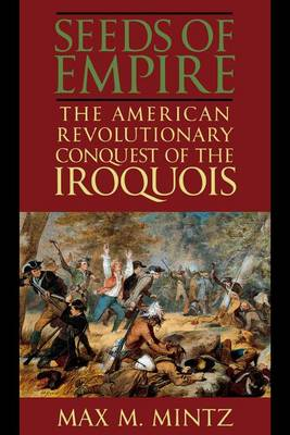 Seeds of Empire: The American Revolutionary Conquest of the Iroquois (Hardback)