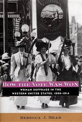 How the Vote Was Won: Woman Suffrage in the Western United States, 1868-1914 (Hardback)