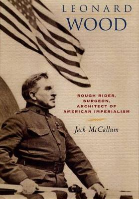 Leonard Wood: Rough Rider, Surgeon, Architect of American Imperialism (Hardback)