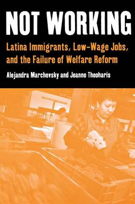Not Working: Latina Immigrants, Low-Wage Jobs, and the Failure of Welfare Reform (Paperback)