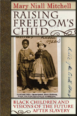 Raising Freedom's Child: Black Children and Visions of the Future after Slavery - American History and Culture (Hardback)