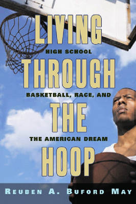 Living through the Hoop: High School Basketball, Race, and the American Dream (Hardback)