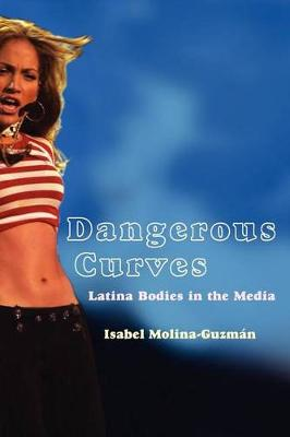 Dangerous Curves: Latina Bodies in the Media - Critical Cultural Communication (Paperback)