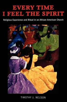 Every Time I Feel the Spirit: Religious Experience and Ritual in an African American Church - Qualitative Studies in Religion (Paperback)