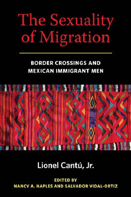 The Sexuality of Migration: Border Crossings and Mexican Immigrant Men - Intersections (Hardback)