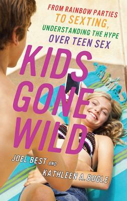 Kids Gone Wild: From Rainbow Parties to Sexting, Understanding the Hype Over Teen Sex (Hardback)