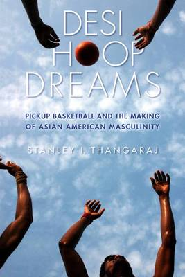 Desi Hoop Dreams: Pickup Basketball and the Making of Asian American Masculinity (Paperback)